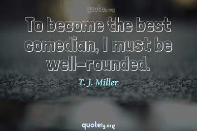 Photo Quote of To become the best comedian, I must be well-rounded.