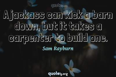 Photo Quote of A jackass can kick a barn down, but it takes a carpenter to build one.
