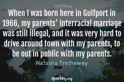 Photo Quote of When I was born here in Gulfport in 1966, my parents' interracial marriage was still illegal, and it was very hard to drive around town with my parents, to be out in public with my parents.