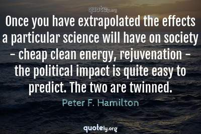 Photo Quote of Once you have extrapolated the effects a particular science will have on society - cheap clean energy, rejuvenation - the political impact is quite easy to predict. The two are twinned.