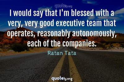 Photo Quote of I would say that I'm blessed with a very, very good executive team that operates, reasonably autonomously, each of the companies.