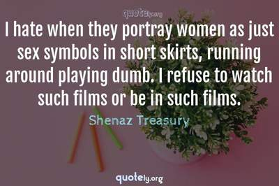Photo Quote of I hate when they portray women as just sex symbols in short skirts, running around playing dumb. I refuse to watch such films or be in such films.