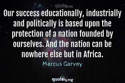 Photo Quote of Our success educationally, industrially and politically is based upon the protection of a nation founded by ourselves. And the nation can be nowhere else but in Africa.