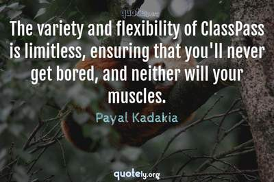 Photo Quote of The variety and flexibility of ClassPass is limitless, ensuring that you'll never get bored, and neither will your muscles.