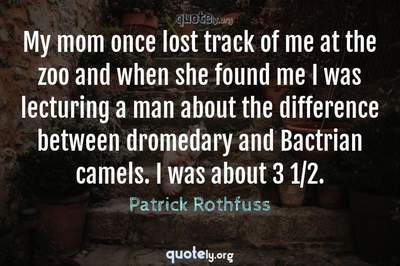Photo Quote of My mom once lost track of me at the zoo and when she found me I was lecturing a man about the difference between dromedary and Bactrian camels. I was about 3 1/2.