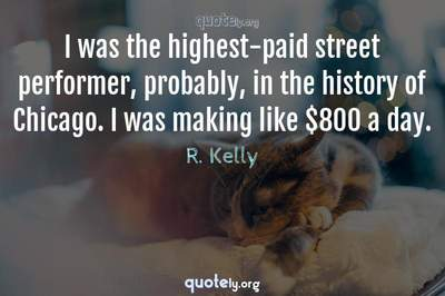 Photo Quote of I was the highest-paid street performer, probably, in the history of Chicago. I was making like $800 a day.