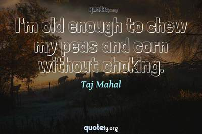 Photo Quote of I'm old enough to chew my peas and corn without choking.