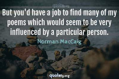 Photo Quote of But you'd have a job to find many of my poems which would seem to be very influenced by a particular person.