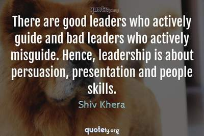 Photo Quote of There are good leaders who actively guide and bad leaders who actively misguide. Hence, leadership is about persuasion, presentation and people skills.