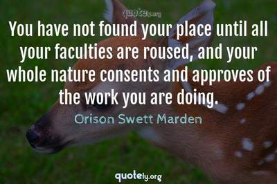 Photo Quote of You have not found your place until all your faculties are roused, and your whole nature consents and approves of the work you are doing.