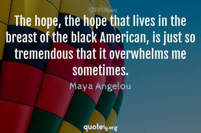 Photo Quote of The hope, the hope that lives in the breast of the black American, is just so tremendous that it overwhelms me sometimes.