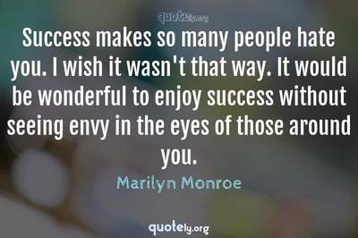 Photo Quote of Success makes so many people hate you. I wish it wasn't that way. It would be wonderful to enjoy success without seeing envy in the eyes of those around you.