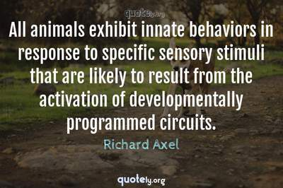 Photo Quote of All animals exhibit innate behaviors in response to specific sensory stimuli that are likely to result from the activation of developmentally programmed circuits.