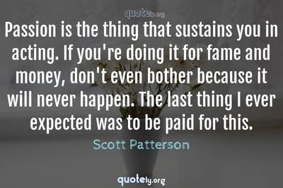 Photo Quote of Passion is the thing that sustains you in acting. If you're doing it for fame and money, don't even bother because it will never happen. The last thing I ever expected was to be paid for this.