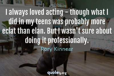 Photo Quote of I always loved acting - though what I did in my teens was probably more eclat than elan. But I wasn't sure about doing it professionally.