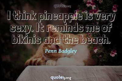 Photo Quote of I think pineapple is very sexy. It reminds me of bikinis and the beach.