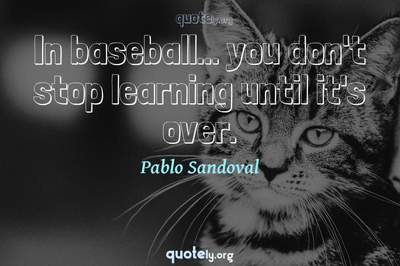 Photo Quote of In baseball... you don't stop learning until it's over.