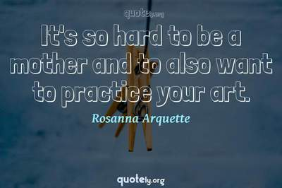 Photo Quote of It's so hard to be a mother and to also want to practice your art.