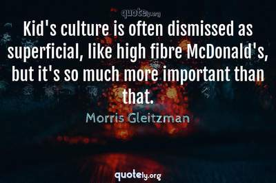 Photo Quote of Kid's culture is often dismissed as superficial, like high fibre McDonald's, but it's so much more important than that.