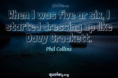 Photo Quote of When I was five or six, I started dressing up like Davy Crockett.