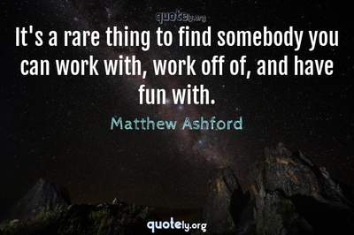 Photo Quote of It's a rare thing to find somebody you can work with, work off of, and have fun with.