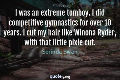 Photo Quote of I was an extreme tomboy. I did competitive gymnastics for over 10 years. I cut my hair like Winona Ryder, with that little pixie cut.