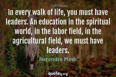 Photo Quote of In every walk of life, you must have leaders. An education in the spiritual world, in the labor field, in the agricultural field, we must have leaders.