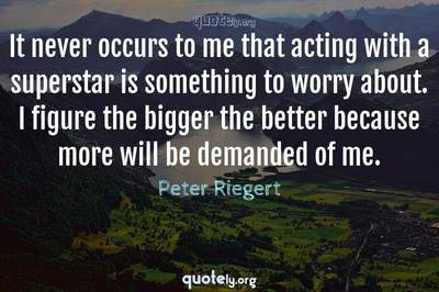 Photo Quote of It never occurs to me that acting with a superstar is something to worry about. I figure the bigger the better because more will be demanded of me.