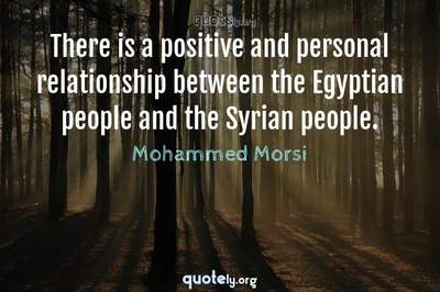 Photo Quote of There is a positive and personal relationship between the Egyptian people and the Syrian people.