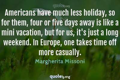 Photo Quote of Americans have much less holiday, so for them, four or five days away is like a mini vacation, but for us, it's just a long weekend. In Europe, one takes time off more casually.