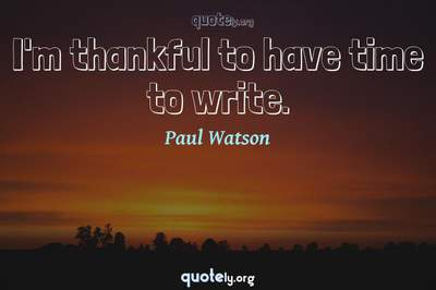 Photo Quote of I'm thankful to have time to write.
