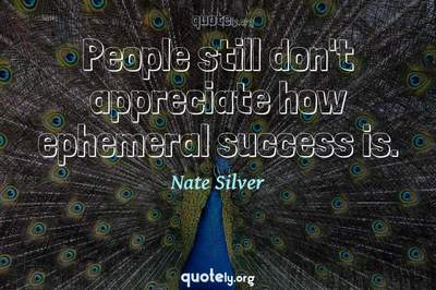Photo Quote of People still don't appreciate how ephemeral success is.