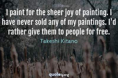 Photo Quote of I paint for the sheer joy of painting. I have never sold any of my paintings. I'd rather give them to people for free.