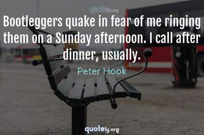 Photo Quote of Bootleggers quake in fear of me ringing them on a Sunday afternoon. I call after dinner, usually.