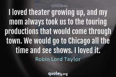 Photo Quote of I loved theater growing up, and my mom always took us to the touring productions that would come through town. We would go to Chicago all the time and see shows. I loved it.