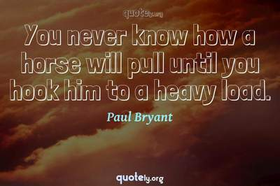 Photo Quote of You never know how a horse will pull until you hook him to a heavy load.