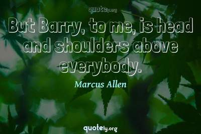 Photo Quote of But Barry, to me, is head and shoulders above everybody.
