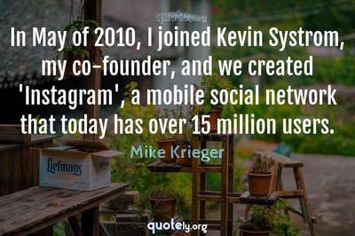 Photo Quote of In May of 2010, I joined Kevin Systrom, my co-founder, and we created 'Instagram', a mobile social network that today has over 15 million users.