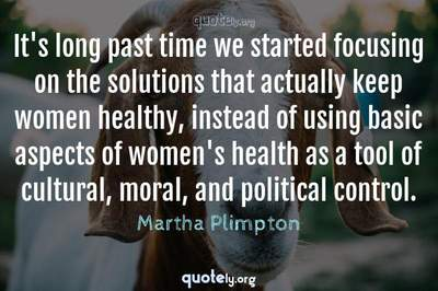 Photo Quote of It's long past time we started focusing on the solutions that actually keep women healthy, instead of using basic aspects of women's health as a tool of cultural, moral, and political control.