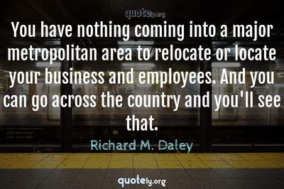 Photo Quote of You have nothing coming into a major metropolitan area to relocate or locate your business and employees. And you can go across the country and you'll see that.