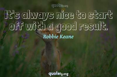 Photo Quote of It's always nice to start off with a good result.