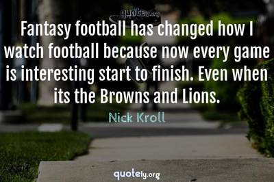Photo Quote of Fantasy football has changed how I watch football because now every game is interesting start to finish. Even when its the Browns and Lions.