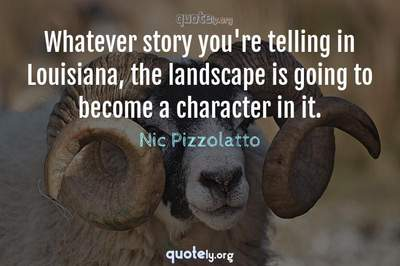 Photo Quote of Whatever story you're telling in Louisiana, the landscape is going to become a character in it.