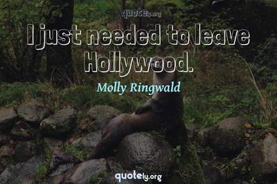 Photo Quote of I just needed to leave Hollywood.