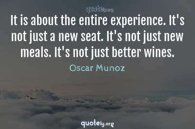 Photo Quote of It is about the entire experience. It's not just a new seat. It's not just new meals. It's not just better wines.