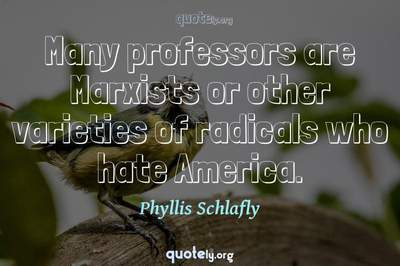 Photo Quote of Many professors are Marxists or other varieties of radicals who hate America.
