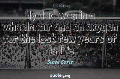 Photo Quote of My dad was in a wheelchair and on oxygen for the last few years of his life.