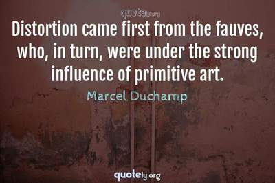 Photo Quote of Distortion came first from the fauves, who, in turn, were under the strong influence of primitive art.