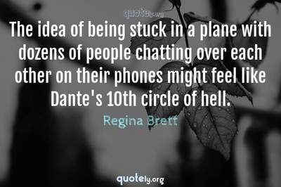 Photo Quote of The idea of being stuck in a plane with dozens of people chatting over each other on their phones might feel like Dante's 10th circle of hell.
