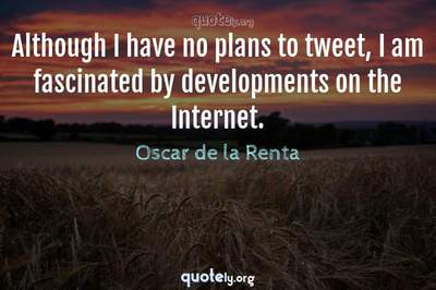 Photo Quote of Although I have no plans to tweet, I am fascinated by developments on the Internet.